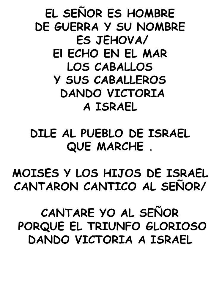 EL SEÑOR ES HOMBRE DE GUERRA Y SU NOMBRE ES JEHOVA/ El ECHO EN EL MAR LOS CABALLOS Y SUS CABALLEROS DANDO VICTORIA A ISRAEL DILE AL PUEBLO DE ISRAEL Q