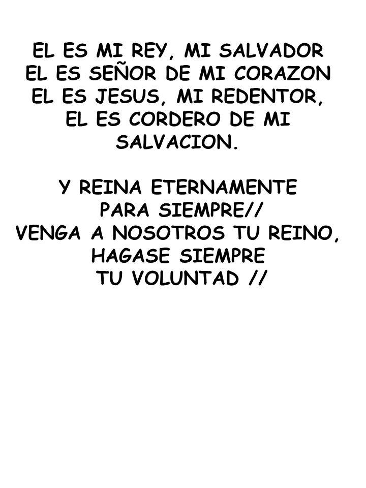 EL ES MI REY, MI SALVADOR EL ES SEÑOR DE MI CORAZON EL ES JESUS, MI REDENTOR, EL ES CORDERO DE MI SALVACION. Y REINA ETERNAMENTE PARA SIEMPRE// VENGA