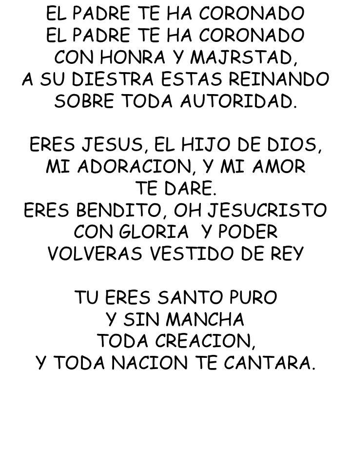 EL PADRE TE HA CORONADO CON HONRA Y MAJRSTAD, A SU DIESTRA ESTAS REINANDO SOBRE TODA AUTORIDAD. ERES JESUS, EL HIJO DE DIOS, MI ADORACION, Y MI AMOR T
