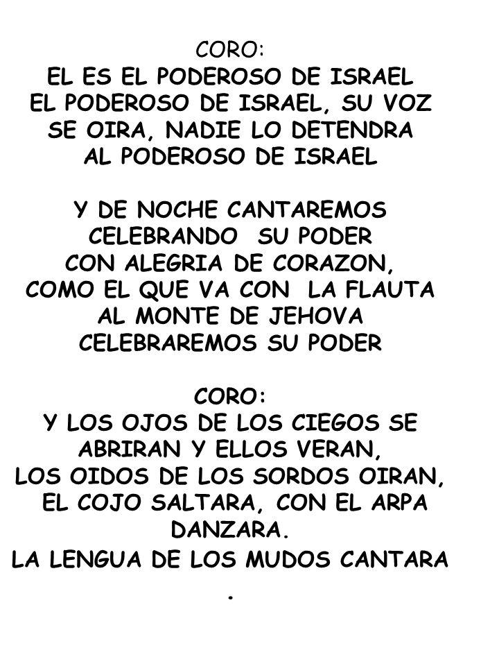 CORO: EL ES EL PODEROSO DE ISRAEL EL PODEROSO DE ISRAEL, SU VOZ SE OIRA, NADIE LO DETENDRA AL PODEROSO DE ISRAEL Y DE NOCHE CANTAREMOS CELEBRANDO SU P