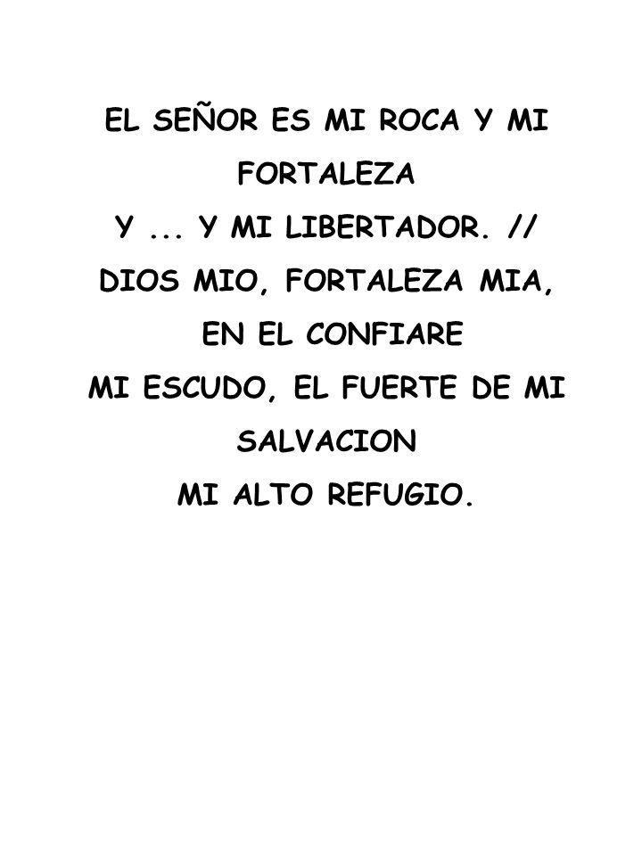 EL SEÑOR ES MI ROCA Y MI FORTALEZA Y... Y MI LIBERTADOR. // DIOS MIO, FORTALEZA MIA, EN EL CONFIARE MI ESCUDO, EL FUERTE DE MI SALVACION MI ALTO REFUG