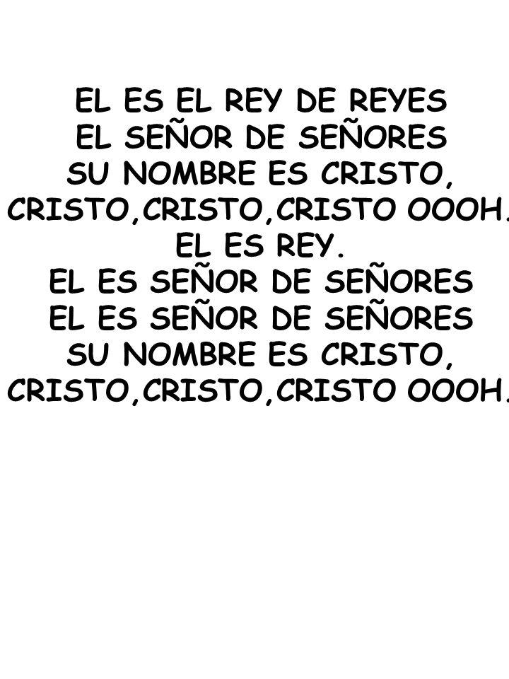 EL ES EL REY DE REYES EL SEÑOR DE SEÑORES SU NOMBRE ES CRISTO, CRISTO,CRISTO,CRISTO OOOH. EL ES REY. EL ES SEÑOR DE SEÑORES SU NOMBRE ES CRISTO, CRIST