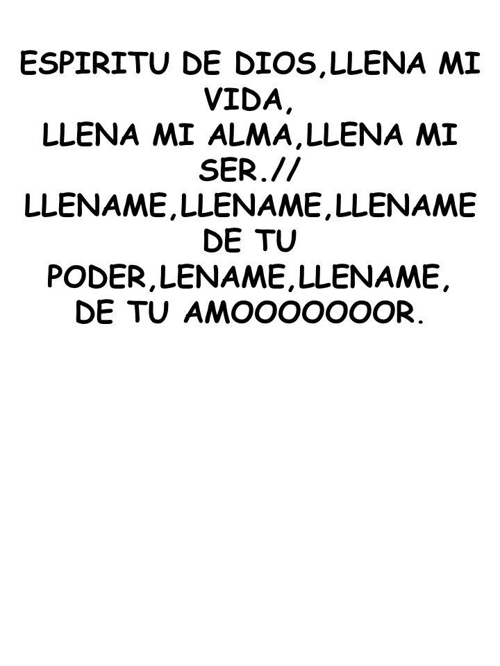 ESPIRITU DE DIOS,LLENA MI VIDA, LLENA MI ALMA,LLENA MI SER.// LLENAME,LLENAME,LLENAME DE TU PODER,LENAME,LLENAME, DE TU AMOOOOOOOR.