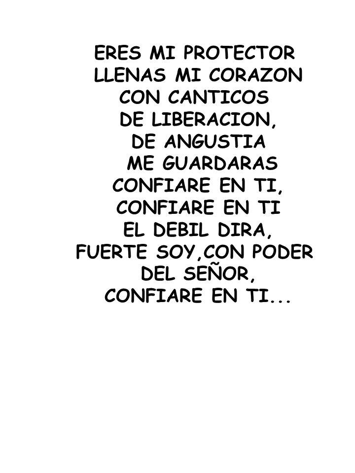 ERES MI PROTECTOR LLENAS MI CORAZON CON CANTICOS DE LIBERACION, DE ANGUSTIA ME GUARDARAS CONFIARE EN TI, CONFIARE EN TI EL DEBIL DIRA, FUERTE SOY,CON