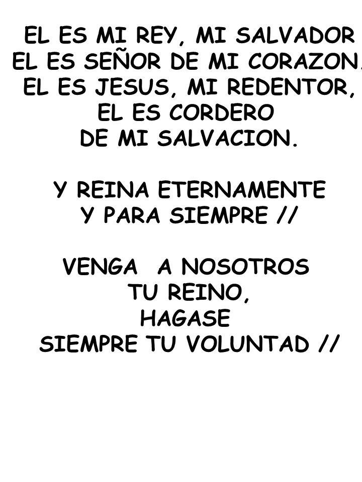 EL ES MI REY, MI SALVADOR EL ES SEÑOR DE MI CORAZON. EL ES JESUS, MI REDENTOR, EL ES CORDERO DE MI SALVACION. Y REINA ETERNAMENTE Y PARA SIEMPRE // VE