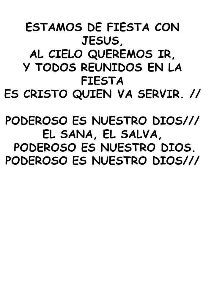 ESTAMOS DE FIESTA CON JESUS, AL CIELO QUEREMOS IR, Y TODOS REUNIDOS EN LA FIESTA ES CRISTO QUIEN VA SERVIR. // PODEROSO ES NUESTRO DIOS/// EL SANA, EL