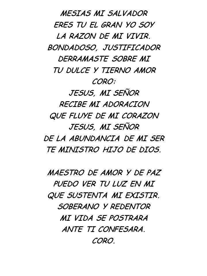 MESIAS MI SALVADOR ERES TU EL GRAN YO SOY LA RAZON DE MI VIVIR. BONDADOSO, JUSTIFICADOR DERRAMASTE SOBRE MI TU DULCE Y TIERNO AMOR CORO: JESUS, MI SEÑ