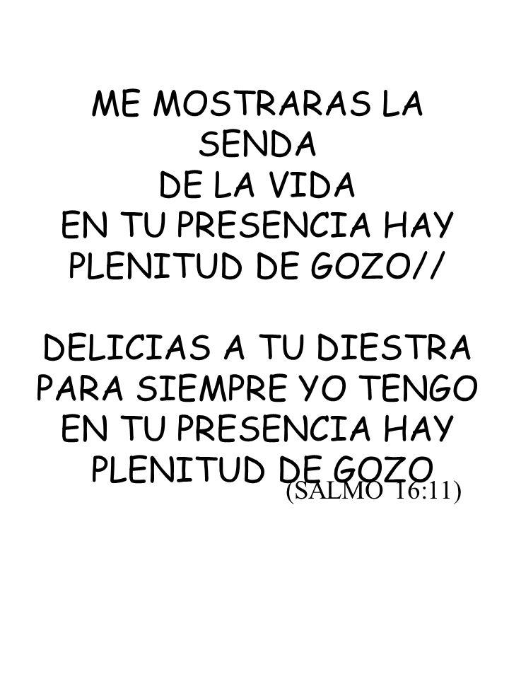 ME MOSTRARAS LA SENDA DE LA VIDA EN TU PRESENCIA HAY PLENITUD DE GOZO// DELICIAS A TU DIESTRA PARA SIEMPRE YO TENGO EN TU PRESENCIA HAY PLENITUD DE GO