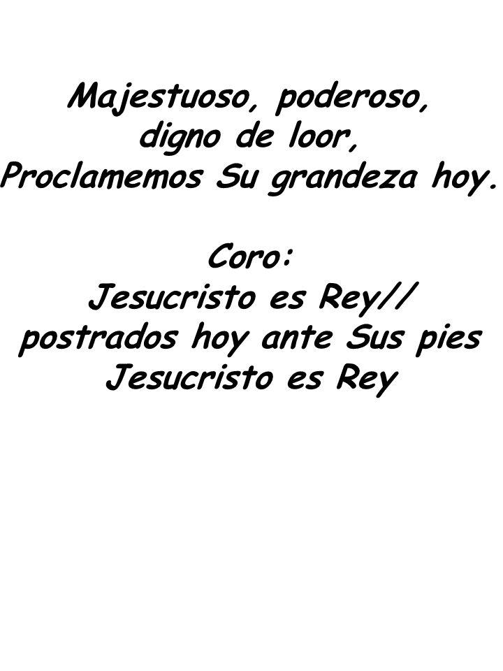 Majestuoso, poderoso, digno de loor, Proclamemos Su grandeza hoy. Coro: Jesucristo es Rey// postrados hoy ante Sus pies Jesucristo es Rey