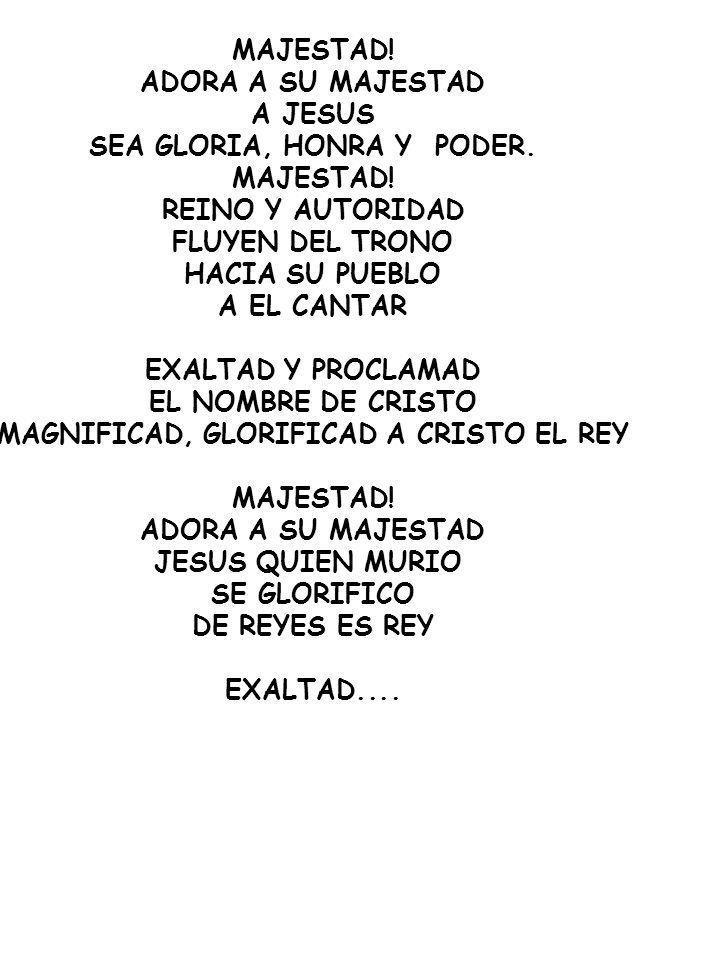 MAJESTAD! ADORA A SU MAJESTAD A JESUS SEA GLORIA, HONRA Y PODER. MAJESTAD! REINO Y AUTORIDAD FLUYEN DEL TRONO HACIA SU PUEBLO A EL CANTAR EXALTAD Y PR