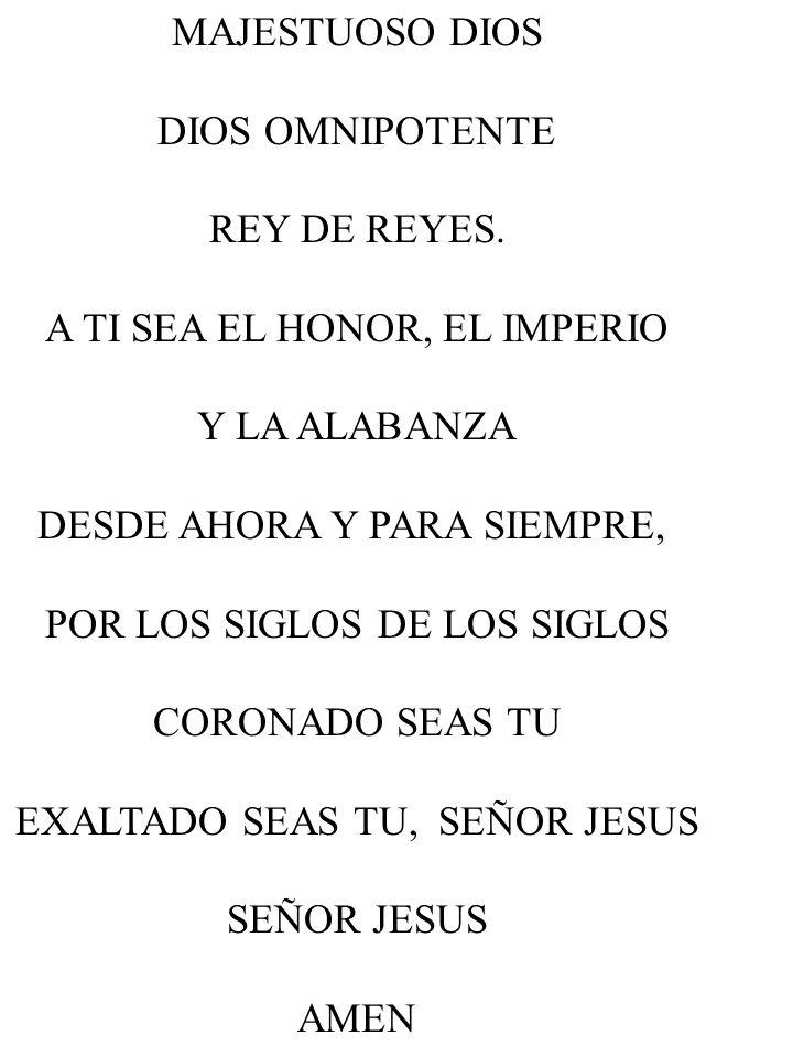 MAJESTUOSO DIOS DIOS OMNIPOTENTE REY DE REYES. A TI SEA EL HONOR, EL IMPERIO Y LA ALABANZA DESDE AHORA Y PARA SIEMPRE, POR LOS SIGLOS DE LOS SIGLOS CO