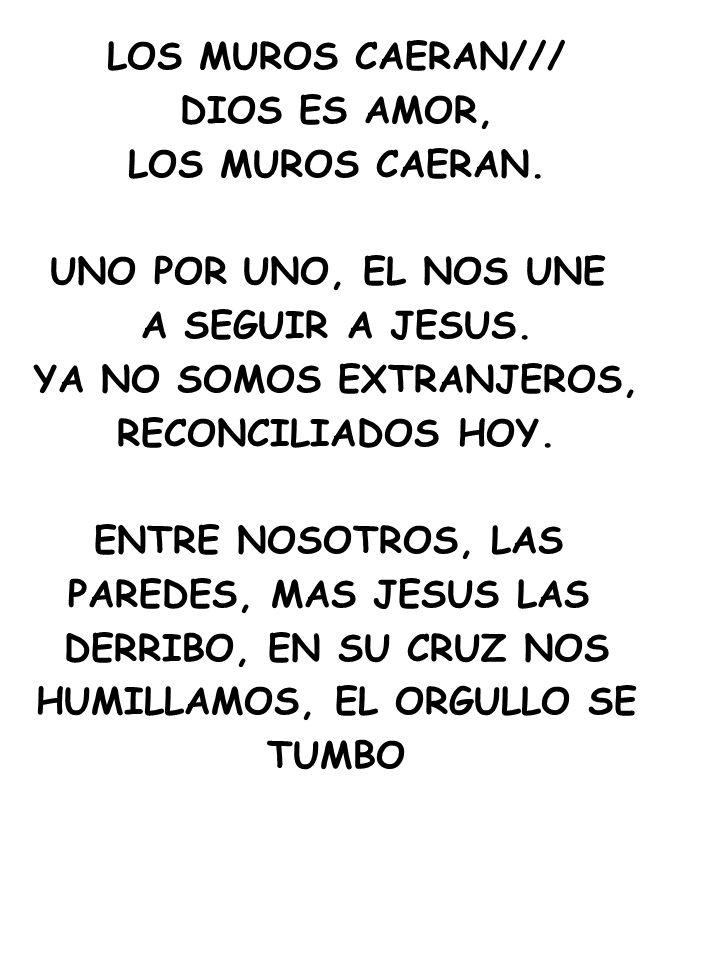 LOS MUROS CAERAN/// DIOS ES AMOR, LOS MUROS CAERAN. UNO POR UNO, EL NOS UNE A SEGUIR A JESUS. YA NO SOMOS EXTRANJEROS, RECONCILIADOS HOY. ENTRE NOSOTR