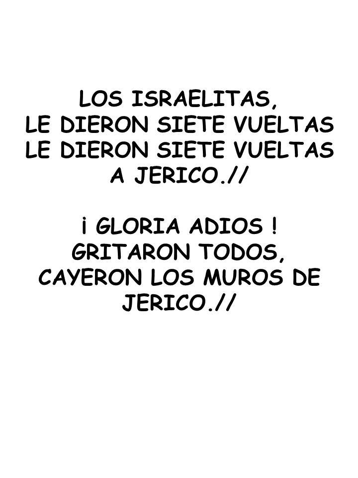 LOS ISRAELITAS, LE DIERON SIETE VUELTAS A JERICO.// ¡ GLORIA ADIOS ! GRITARON TODOS, CAYERON LOS MUROS DE JERICO.//