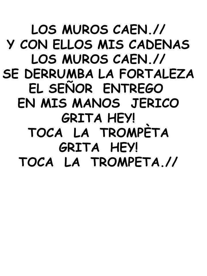 LOS MUROS CAEN.// Y CON ELLOS MIS CADENAS LOS MUROS CAEN.// SE DERRUMBA LA FORTALEZA EL SEÑOR ENTREGO EN MIS MANOS JERICO GRITA HEY! TOCA LA TROMPÈTA
