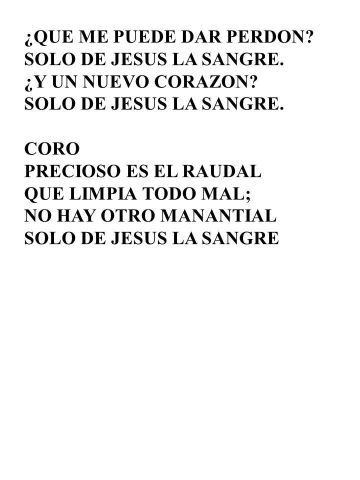¿QUE ME PUEDE DAR PERDON? SOLO DE JESUS LA SANGRE. ¿Y UN NUEVO CORAZON? SOLO DE JESUS LA SANGRE. CORO PRECIOSO ES EL RAUDAL QUE LIMPIA TODO MAL; NO HA