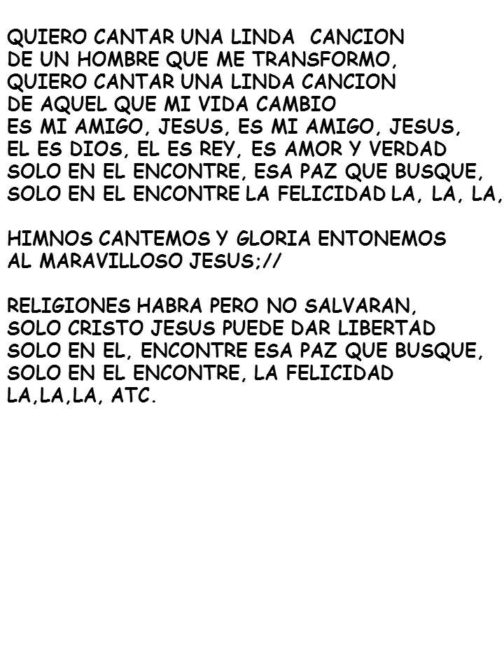 QUIERO CANTAR UNA LINDA CANCION DE UN HOMBRE QUE ME TRANSFORMO, QUIERO CANTAR UNA LINDA CANCION DE AQUEL QUE MI VIDA CAMBIO ES MI AMIGO, JESUS, EL ES