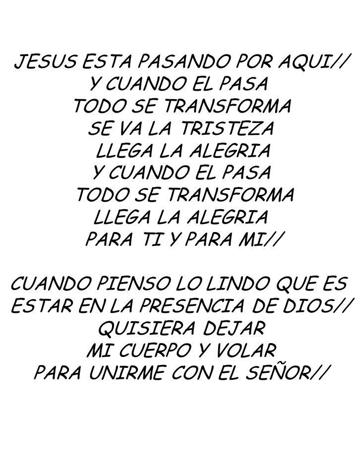 JESUS ESTA PASANDO POR AQUI// Y CUANDO EL PASA TODO SE TRANSFORMA SE VA LA TRISTEZA LLEGA LA ALEGRIA Y CUANDO EL PASA TODO SE TRANSFORMA LLEGA LA ALEGRIA PARA TI Y PARA MI// CUANDO PIENSO LO LINDO QUE ES ESTAR EN LA PRESENCIA DE DIOS// QUISIERA DEJAR MI CUERPO Y VOLAR PARA UNIRME CON EL SEÑOR//