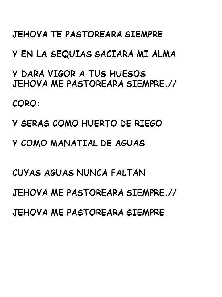 JEHOVA TE PASTOREARA SIEMPRE Y EN LA SEQUIAS SACIARA MI ALMA Y DARA VIGOR A TUS HUESOS JEHOVA ME PASTOREARA SIEMPRE.// CORO: Y SERAS COMO HUERTO DE RIEGO Y COMO MANATIAL DE AGUAS CUYAS AGUAS NUNCA FALTAN JEHOVA ME PASTOREARA SIEMPRE.// JEHOVA ME PASTOREARA SIEMPRE.
