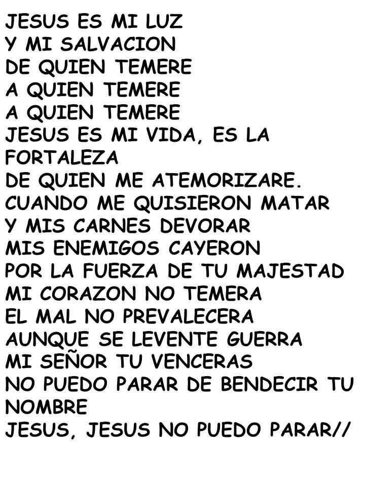 JESUS ES MI LUZ Y MI SALVACION DE QUIEN TEMERE A QUIEN TEMERE JESUS ES MI VIDA, ES LA FORTALEZA DE QUIEN ME ATEMORIZARE.