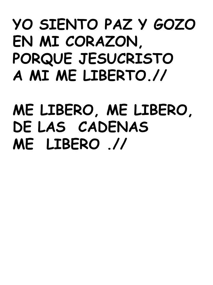 YO SIENTO PAZ Y GOZO EN MI CORAZON, PORQUE JESUCRISTO A MI ME LIBERTO.// ME LIBERO, DE LAS CADENAS ME LIBERO.//