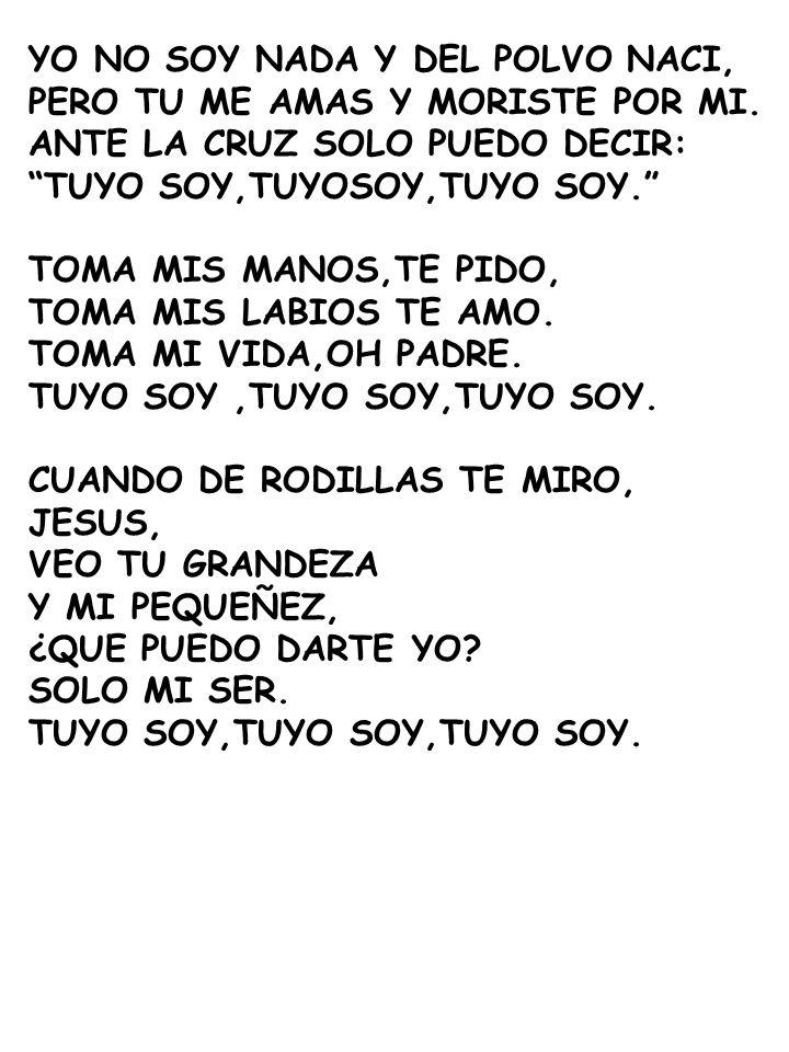 YO NO SOY NADA Y DEL POLVO NACI, PERO TU ME AMAS Y MORISTE POR MI. ANTE LA CRUZ SOLO PUEDO DECIR: TUYO SOY,TUYOSOY,TUYO SOY. TOMA MIS MANOS,TE PIDO, T