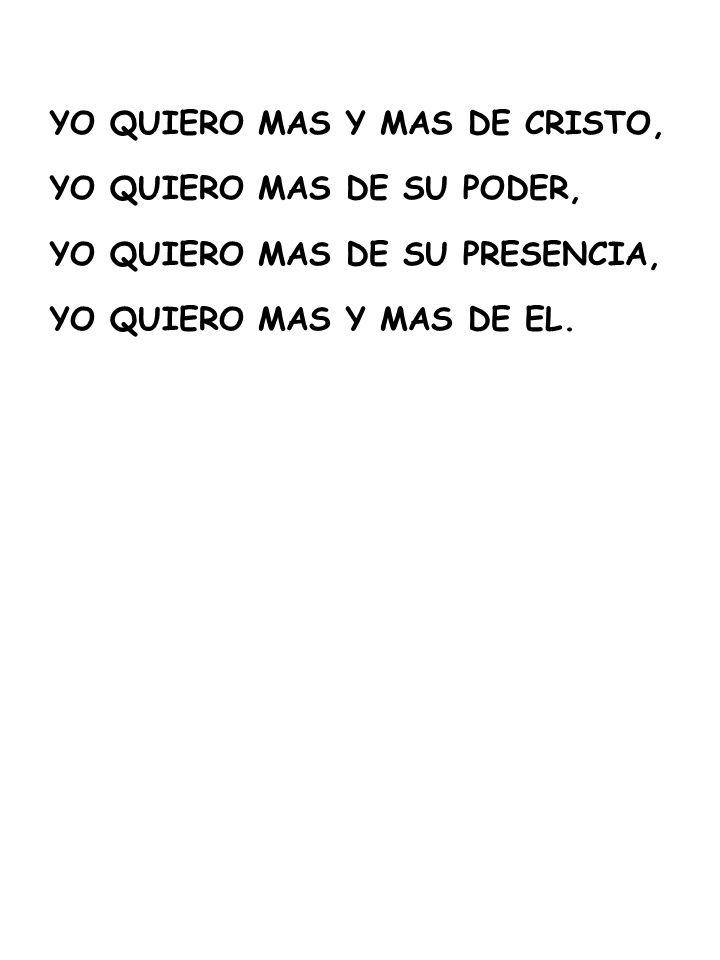 YO QUIERO MAS Y MAS DE CRISTO, YO QUIERO MAS DE SU PODER, YO QUIERO MAS DE SU PRESENCIA, YO QUIERO MAS Y MAS DE EL.