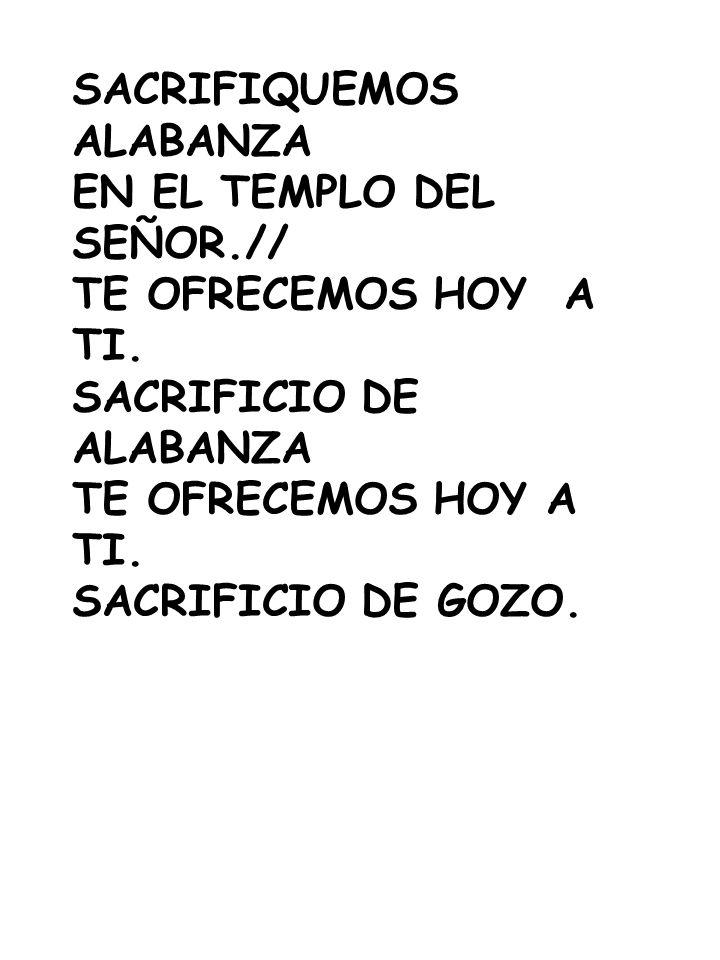 SACRIFIQUEMOS ALABANZA EN EL TEMPLO DEL SEÑOR.// TE OFRECEMOS HOY A TI. SACRIFICIO DE ALABANZA TE OFRECEMOS HOY A TI. SACRIFICIO DE GOZO.