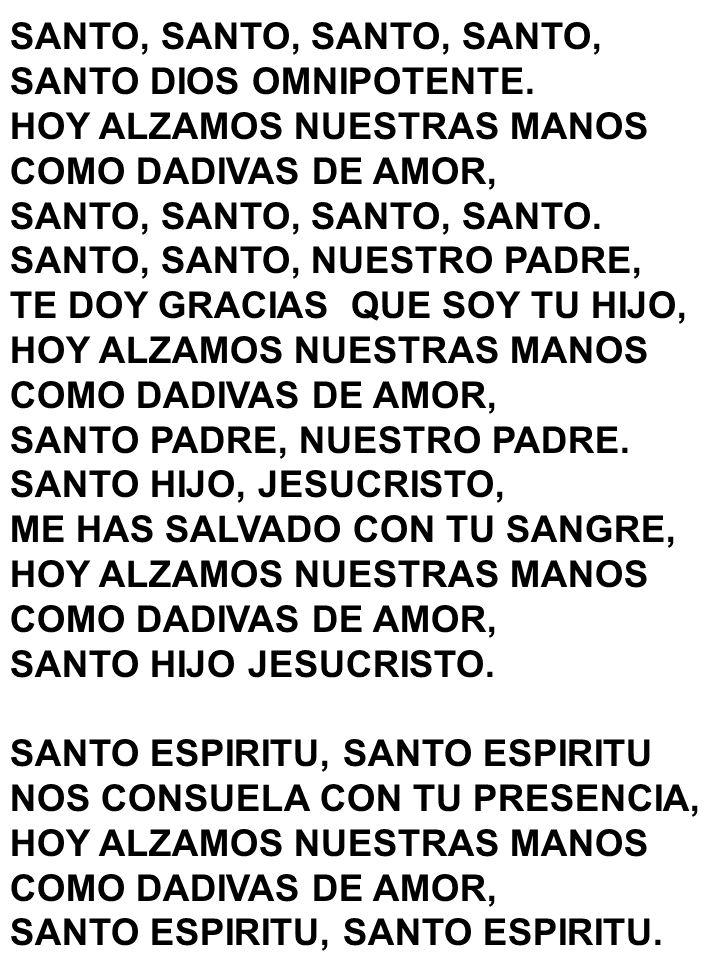 SANTO, SANTO, SANTO DIOS OMNIPOTENTE. HOY ALZAMOS NUESTRAS MANOS COMO DADIVAS DE AMOR, SANTO, SANTO, SANTO, SANTO. SANTO, SANTO, NUESTRO PADRE, TE DOY