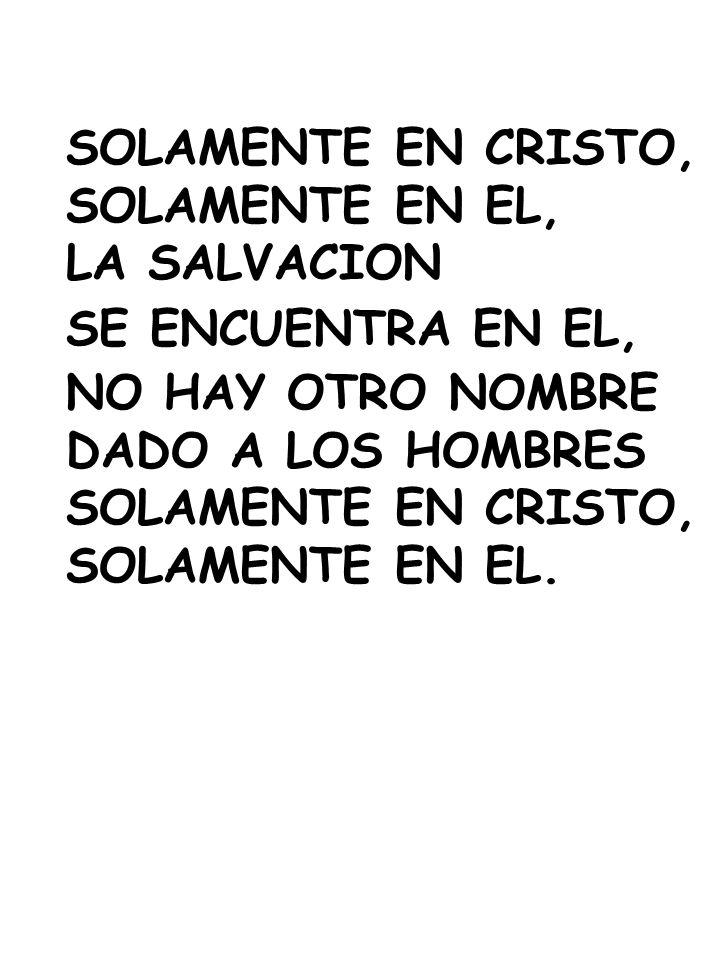 SOLAMENTE EN CRISTO, SOLAMENTE EN EL, LA SALVACION SE ENCUENTRA EN EL, NO HAY OTRO NOMBRE DADO A LOS HOMBRES SOLAMENTE EN CRISTO, SOLAMENTE EN EL.