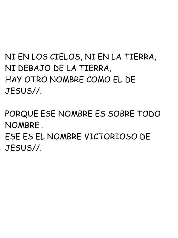 NI EN LOS CIELOS, NI EN LA TIERRA, NI DEBAJO DE LA TIERRA, HAY OTRO NOMBRE COMO EL DE JESUS//. PORQUE ESE NOMBRE ES SOBRE TODO NOMBRE. ESE ES EL NOMBR