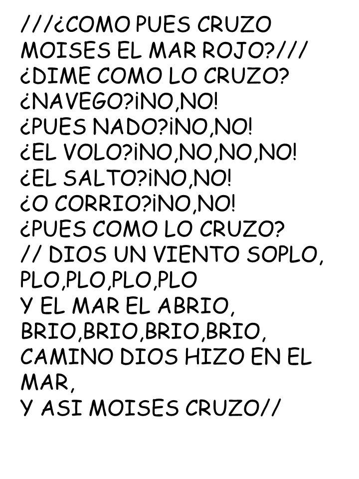 ///¿COMO PUES CRUZO MOISES EL MAR ROJO?/// ¿DIME COMO LO CRUZO? ¿NAVEGO?¡NO,NO! ¿PUES NADO?¡NO,NO! ¿EL VOLO?¡NO,NO,NO,NO! ¿EL SALTO?¡NO,NO! ¿O CORRIO?