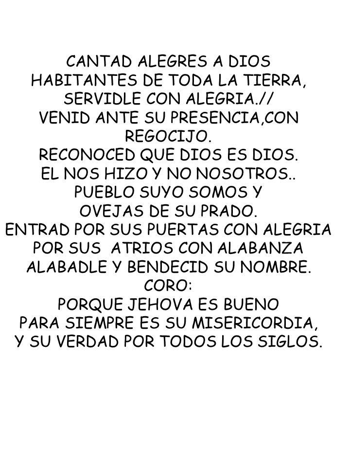 CANTAD ALEGRES A DIOS HABITANTES DE TODA LA TIERRA, SERVIDLE CON ALEGRIA.// VENID ANTE SU PRESENCIA,CON REGOCIJO. RECONOCED QUE DIOS ES DIOS. EL NOS H