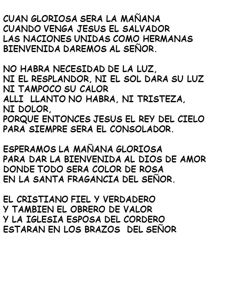 CUAN GLORIOSA SERA LA MAÑANA CUANDO VENGA JESUS EL SALVADOR LAS NACIONES UNIDAS COMO HERMANAS BIENVENIDA DAREMOS AL SEÑOR. NO HABRA NECESIDAD DE LA LU