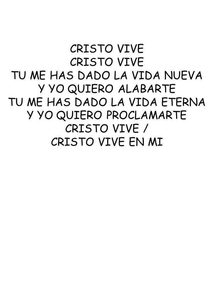 CRISTO VIVE TU ME HAS DADO LA VIDA NUEVA Y YO QUIERO ALABARTE TU ME HAS DADO LA VIDA ETERNA Y YO QUIERO PROCLAMARTE CRISTO VIVE / CRISTO VIVE EN MI
