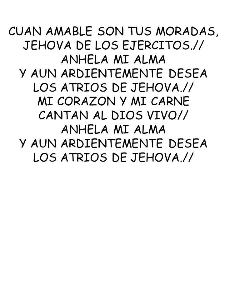 CUAN AMABLE SON TUS MORADAS, JEHOVA DE LOS EJERCITOS.// ANHELA MI ALMA Y AUN ARDIENTEMENTE DESEA LOS ATRIOS DE JEHOVA.// MI CORAZON Y MI CARNE CANTAN