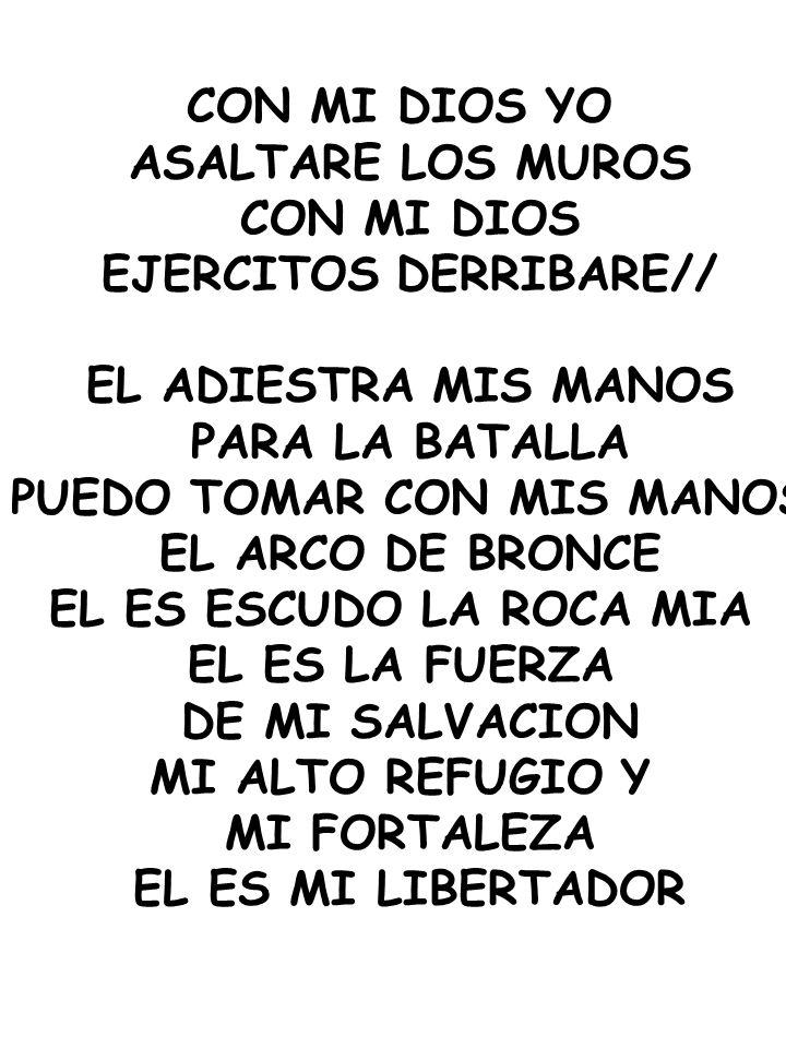 CON MI DIOS YO ASALTARE LOS MUROS CON MI DIOS EJERCITOS DERRIBARE// EL ADIESTRA MIS MANOS PARA LA BATALLA PUEDO TOMAR CON MIS MANOS EL ARCO DE BRONCE