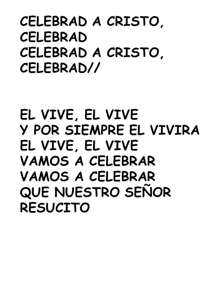 CELEBRAD A CRISTO, CELEBRAD CELEBRAD A CRISTO, CELEBRAD// EL VIVE, EL VIVE Y POR SIEMPRE EL VIVIRA EL VIVE, EL VIVE VAMOS A CELEBRAR QUE NUESTRO SEÑOR
