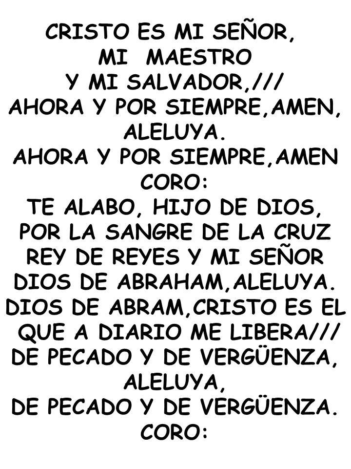 CRISTO ES MI SEÑOR, MI MAESTRO Y MI SALVADOR,/// AHORA Y POR SIEMPRE,AMEN, ALELUYA. AHORA Y POR SIEMPRE,AMEN CORO: TE ALABO, HIJO DE DIOS, POR LA SANG