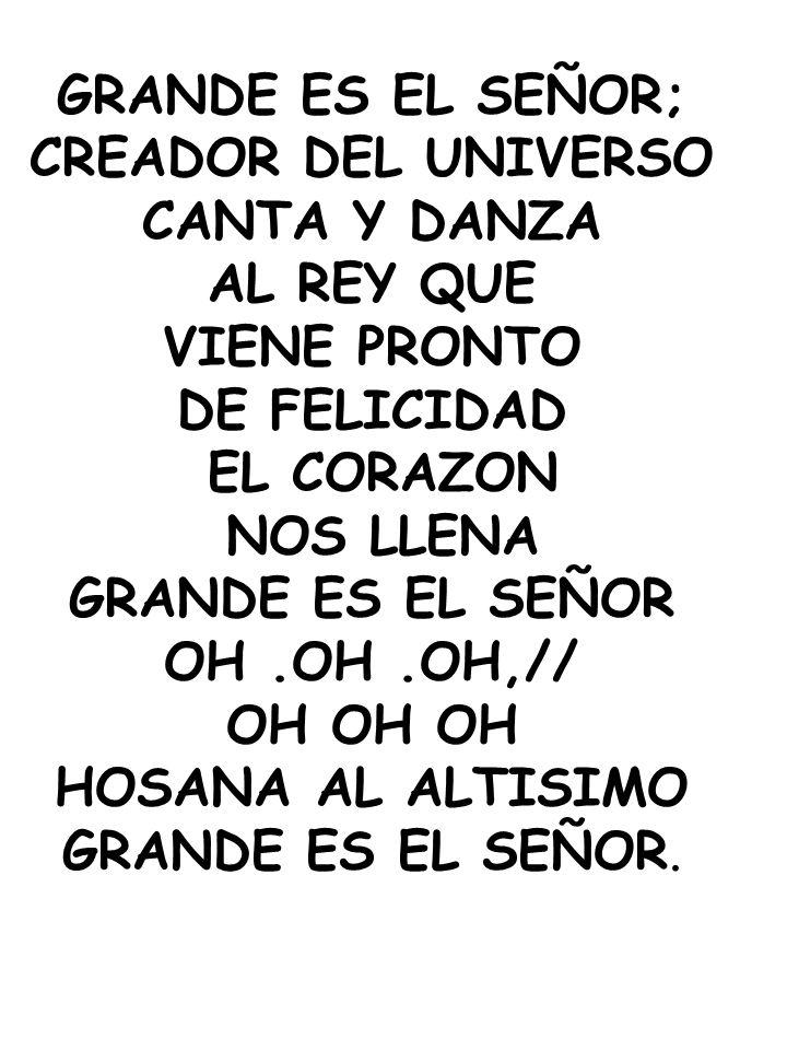 GRANDE ES EL SEÑOR; CREADOR DEL UNIVERSO CANTA Y DANZA AL REY QUE VIENE PRONTO DE FELICIDAD EL CORAZON NOS LLENA GRANDE ES EL SEÑOR OH.OH.OH,// OH OH