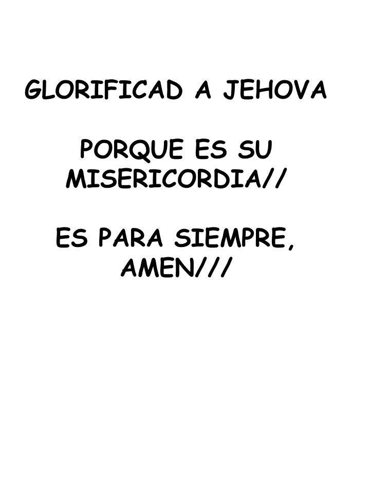 GLORIFICAD A JEHOVA PORQUE ES SU MISERICORDIA// ES PARA SIEMPRE, AMEN///