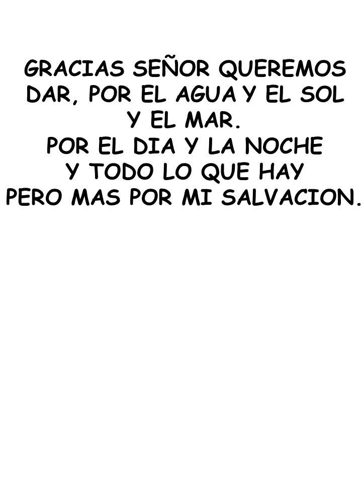 GRACIAS SEÑOR QUEREMOS DAR, POR EL AGUA Y EL SOL Y EL MAR. POR EL DIA Y LA NOCHE Y TODO LO QUE HAY PERO MAS POR MI SALVACION.