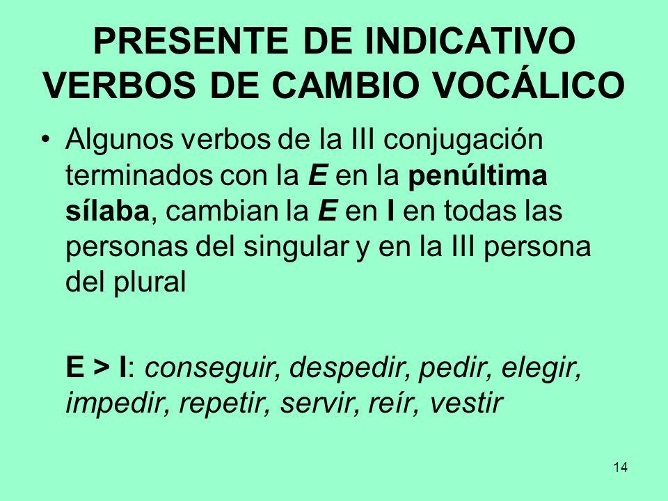 14 PRESENTE DE INDICATIVO VERBOS DE CAMBIO VOCÁLICO Algunos verbos de la III conjugación terminados con la E en la penúltima sílaba, cambian la E en I