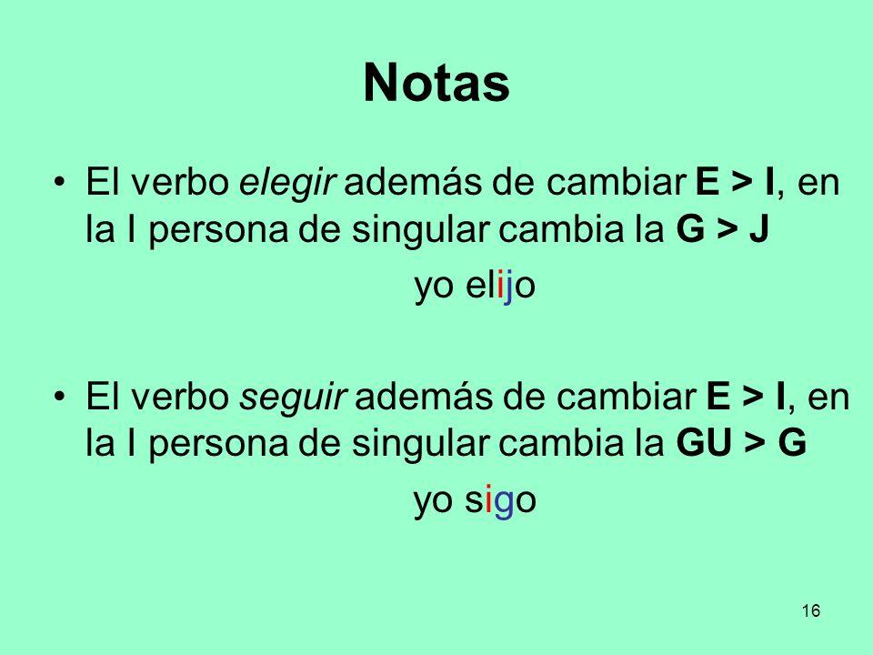 16 Notas El verbo elegir además de cambiar E > I, en la I persona de singular cambia la G > J yo elijo El verbo seguir además de cambiar E > I, en la