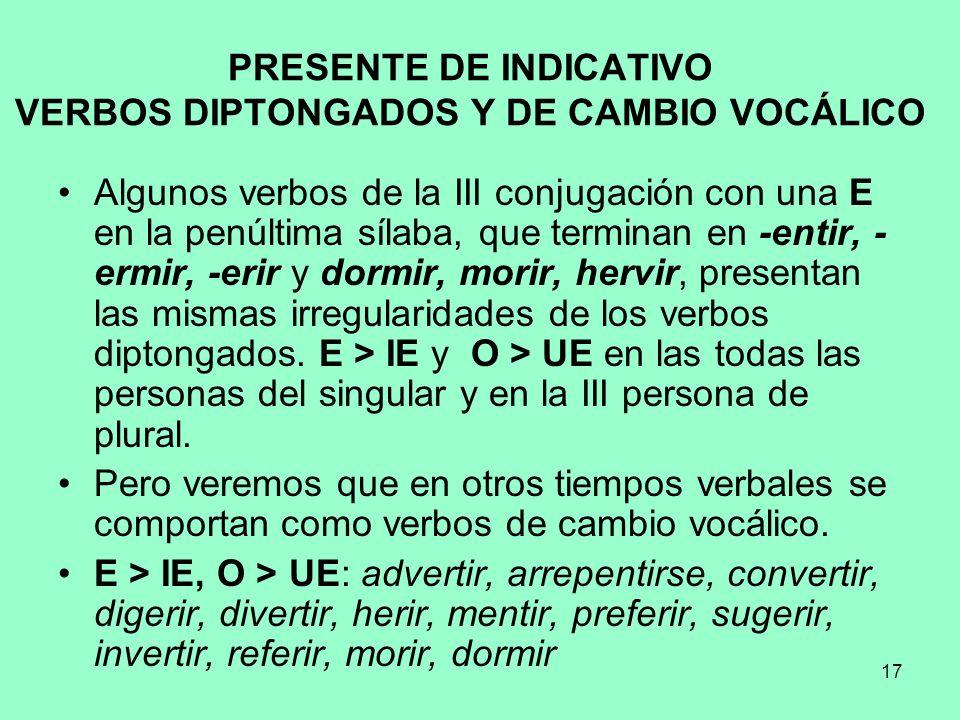 17 PRESENTE DE INDICATIVO VERBOS DIPTONGADOS Y DE CAMBIO VOCÁLICO Algunos verbos de la III conjugación con una E en la penúltima sílaba, que terminan
