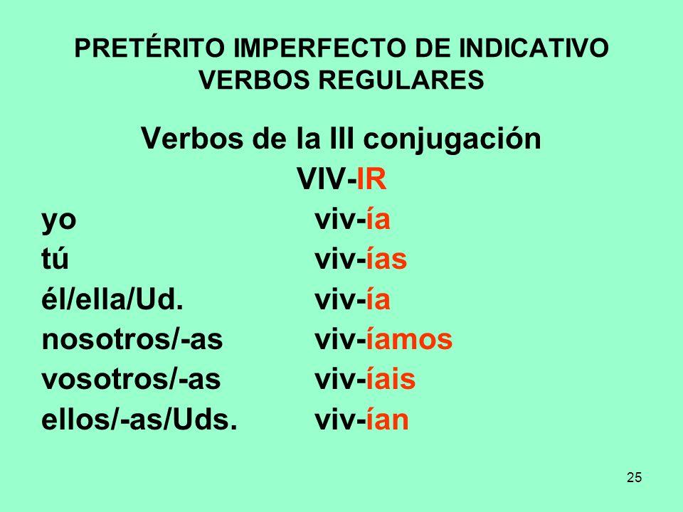25 PRETÉRITO IMPERFECTO DE INDICATIVO VERBOS REGULARES Verbos de la III conjugación VIV-IR yo viv-ía tú viv-ías él/ella/Ud. viv-ía nosotros/-as viv-ía