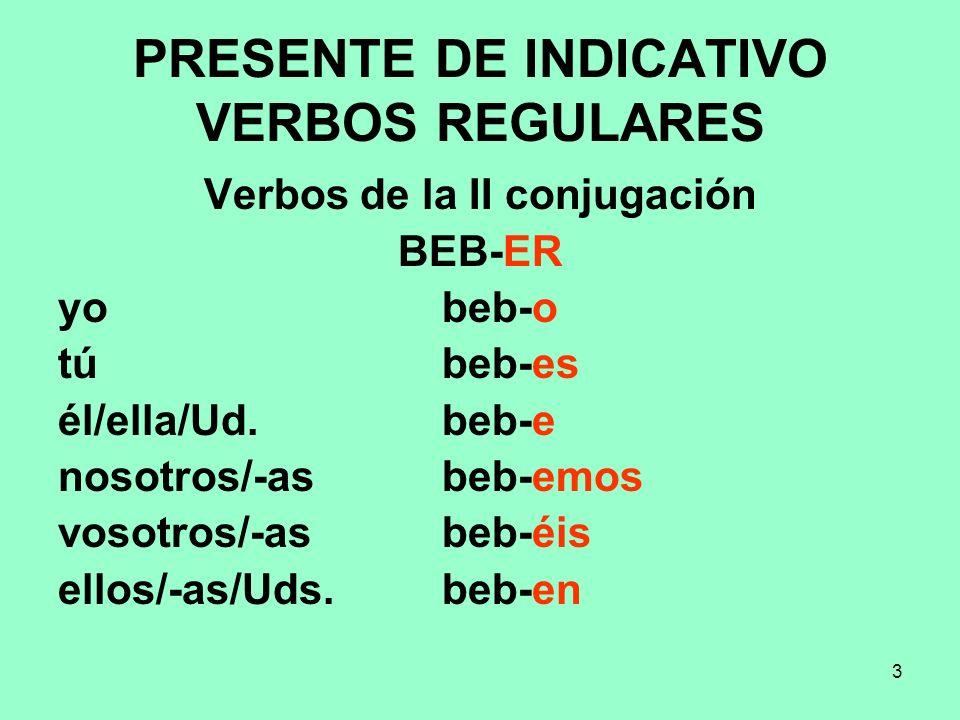 3 PRESENTE DE INDICATIVO VERBOS REGULARES Verbos de la II conjugación BEB-ER yo beb-o tú beb-es él/ella/Ud. beb-e nosotros/-as beb-emos vosotros/-as b