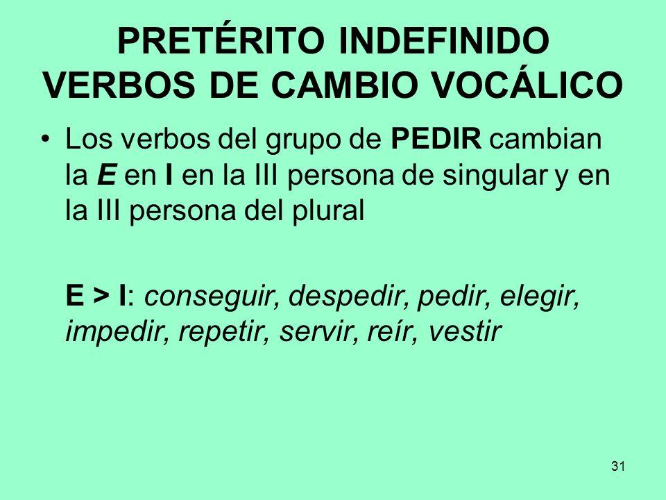 31 PRETÉRITO INDEFINIDO VERBOS DE CAMBIO VOCÁLICO Los verbos del grupo de PEDIR cambian la E en I en la III persona de singular y en la III persona de