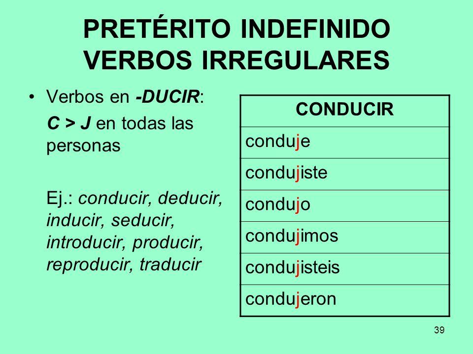 39 PRETÉRITO INDEFINIDO VERBOS IRREGULARES Verbos en -DUCIR: C > J en todas las personas Ej.: conducir, deducir, inducir, seducir, introducir, produci
