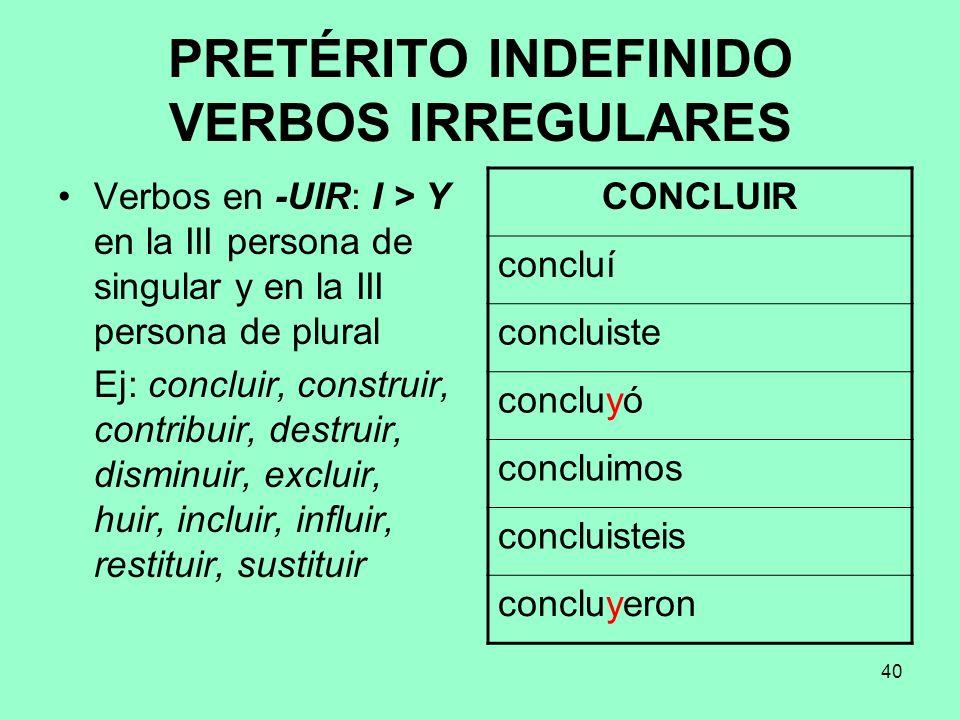 40 PRETÉRITO INDEFINIDO VERBOS IRREGULARES Verbos en -UIR: I > Y en la III persona de singular y en la III persona de plural Ej: concluir, construir,
