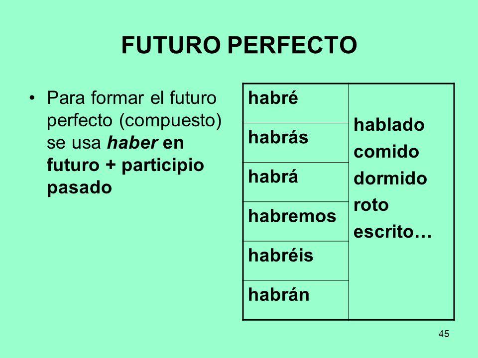 45 FUTURO PERFECTO Para formar el futuro perfecto (compuesto) se usa haber en futuro + participio pasado habré hablado comido dormido roto escrito… ha